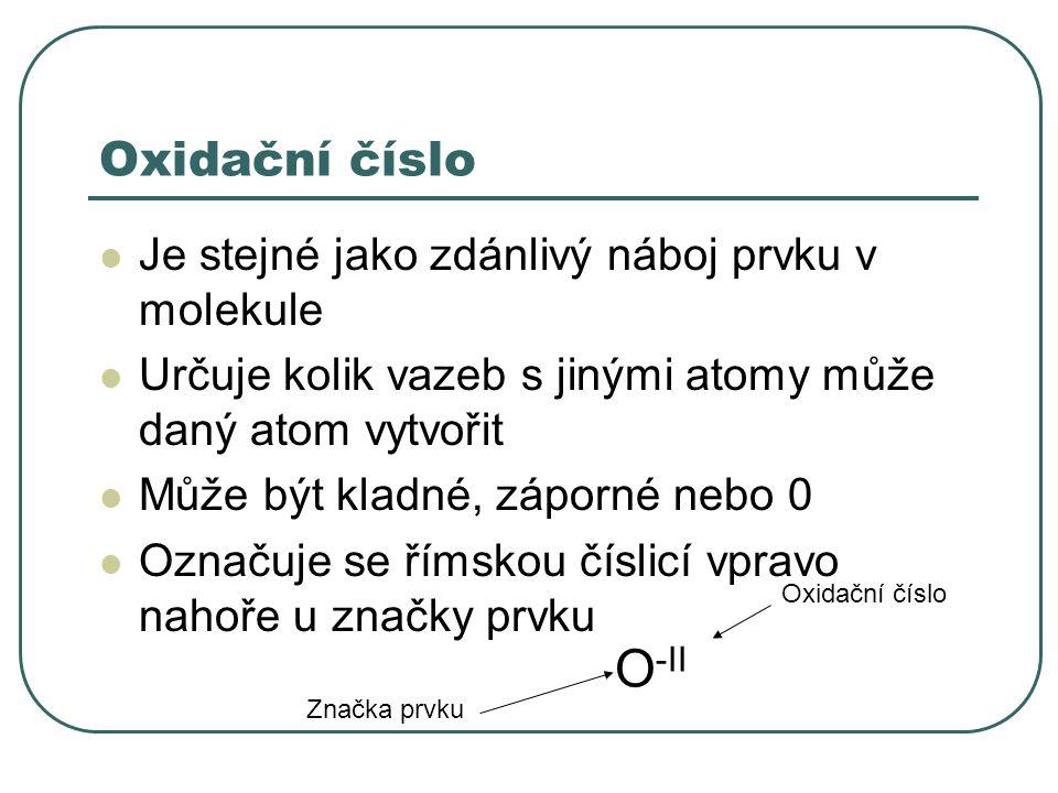 Oxidační číslo Je stejné jako zdánlivý náboj prvku v molekule Určuje kolik vazeb s jinými atomy může daný atom vytvořit Může být kladné, záporné nebo