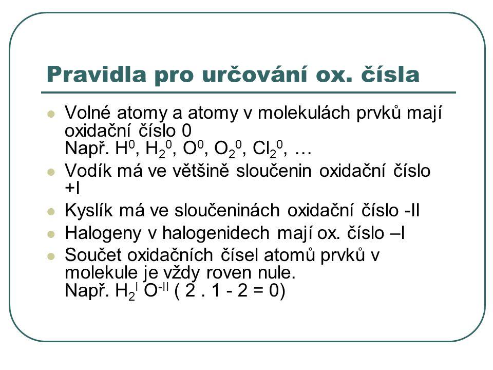 Pravidla pro určování ox. čísla Volné atomy a atomy v molekulách prvků mají oxidační číslo 0 Např. H 0, H 2 0, O 0, O 2 0, Cl 2 0, … Vodík má ve větši