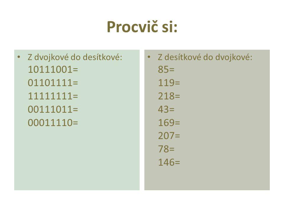 Procvič si: Z dvojkové do desítkové: 10111001= 01101111= 11111111= 00111011= 00011110= Z desítkové do dvojkové: 85= 119= 218= 43= 169= 207= 78= 146=