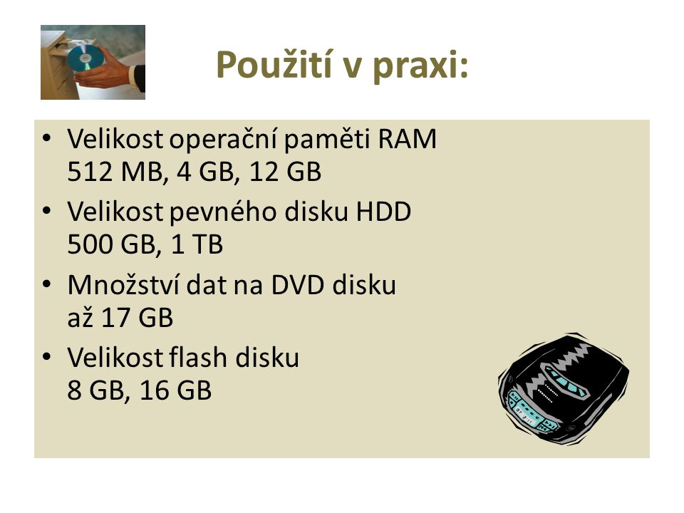 Velikost operační paměti RAM 512 MB, 4 GB, 12 GB Velikost pevného disku HDD 500 GB, 1 TB Množství dat na DVD disku až 17 GB Velikost flash disku 8 GB, 16 GB Použití v praxi: