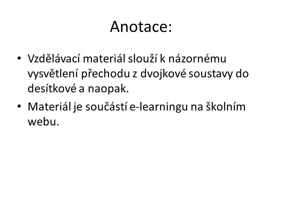 Anotace: Vzdělávací materiál slouží k názornému vysvětlení přechodu z dvojkové soustavy do desítkové a naopak.
