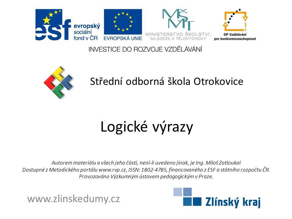 Logické výrazy Střední odborná škola Otrokovice www.zlinskedumy.cz Autorem materiálu a všech jeho částí, není-li uvedeno jinak, je Ing.
