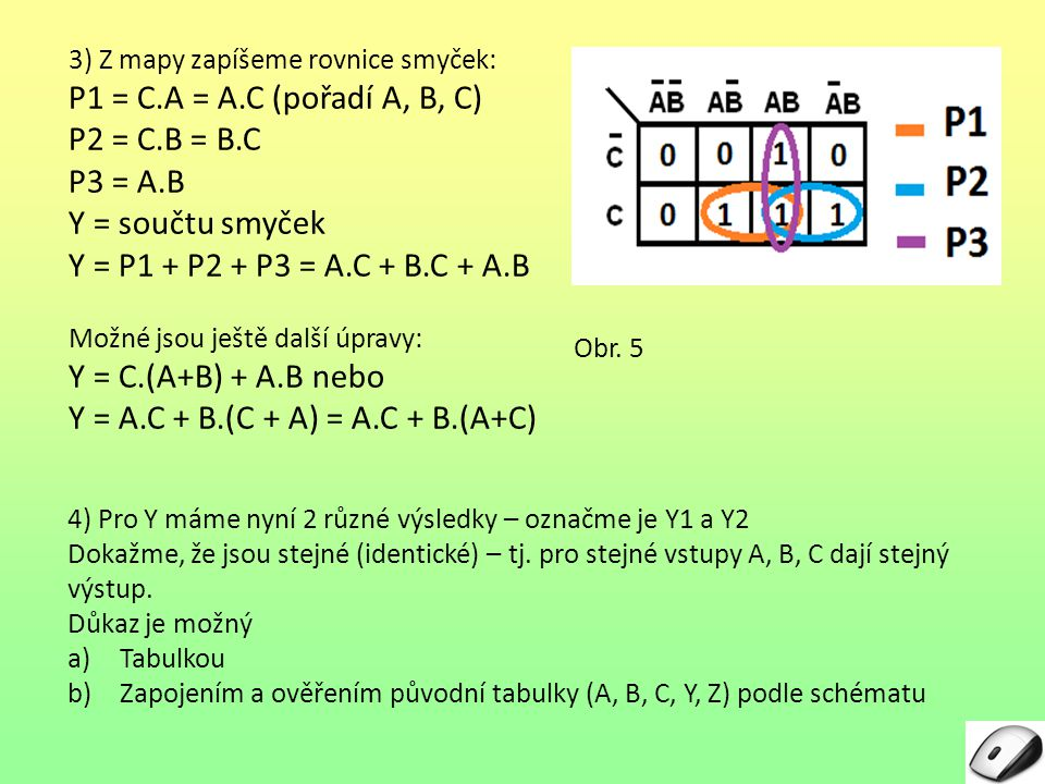 5 3) Z mapy zapíšeme rovnice smyček: P1 = C.A = A.C (pořadí A, B, C) P2 = C.B = B.C P3 = A.B Y = součtu smyček Y = P1 + P2 + P3 = A.C + B.C + A.B Možn