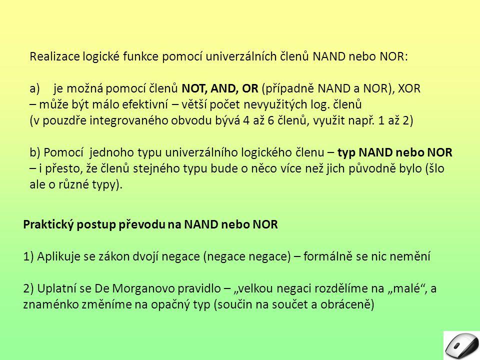 """Praktický postup převodu na NAND nebo NOR 1) Aplikuje se zákon dvojí negace (negace negace) – formálně se nic nemění 2) Uplatní se De Morganovo pravidlo – """"velkou negaci rozdělíme na """"malé , a znaménko změníme na opačný typ (součin na součet a obráceně) Realizace logické funkce pomocí univerzálních členů NAND nebo NOR: a)je možná pomocí členů NOT, AND, OR (případně NAND a NOR), XOR – může být málo efektivní – větší počet nevyužitých log."""
