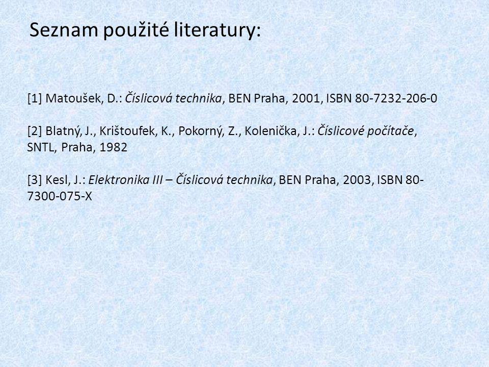 Seznam použité literatury: [1] Matoušek, D.: Číslicová technika, BEN Praha, 2001, ISBN 80-7232-206-0 [2] Blatný, J., Krištoufek, K., Pokorný, Z., Kolenička, J.: Číslicové počítače, SNTL, Praha, 1982 [3] Kesl, J.: Elektronika III – Číslicová technika, BEN Praha, 2003, ISBN 80- 7300-075-X