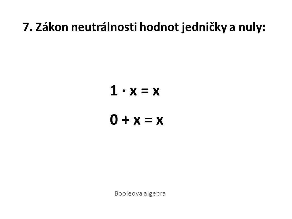 7. Zákon neutrálnosti hodnot jedničky a nuly: 1 · x = x 0 + x = x Booleova algebra