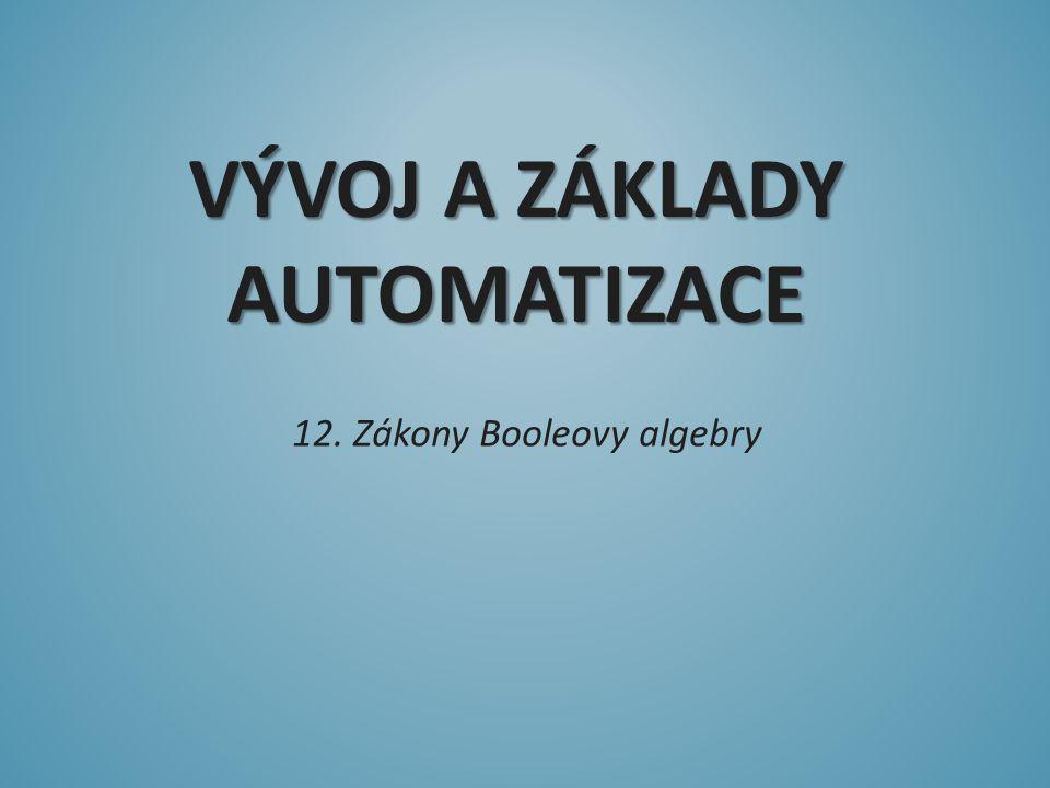 VÝVOJ A ZÁKLADY AUTOMATIZACE 12. Zákony Booleovy algebry