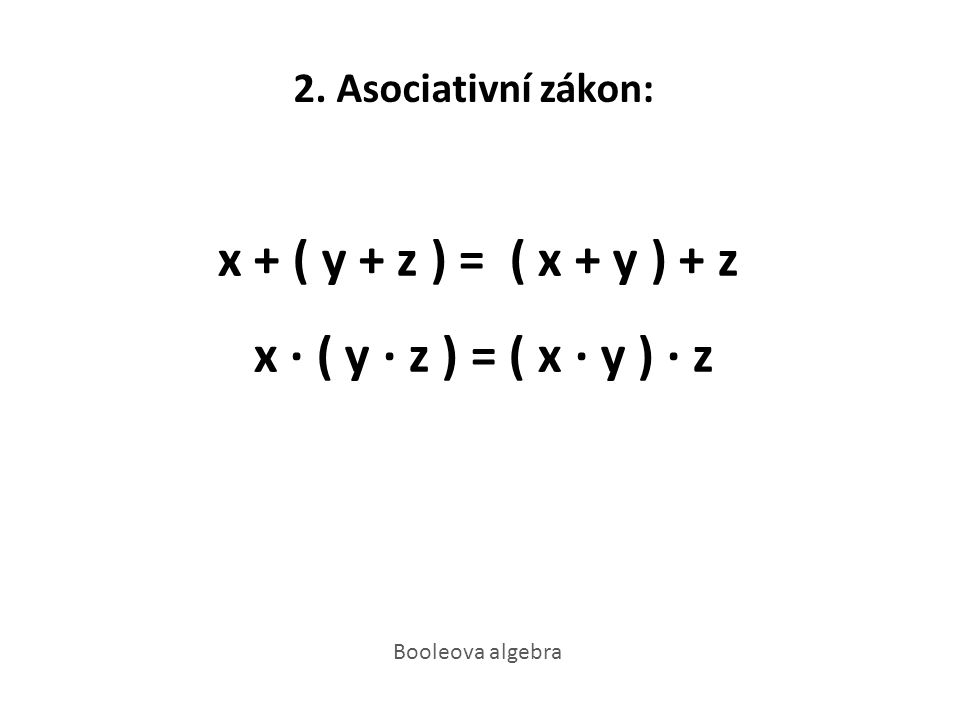 2. Asociativní zákon: x + ( y + z ) = ( x + y ) + z x · ( y · z ) = ( x · y ) · z Booleova algebra