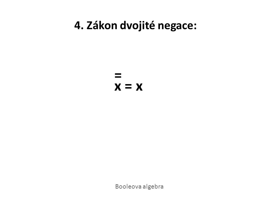 4. Zákon dvojité negace: = x = x Booleova algebra