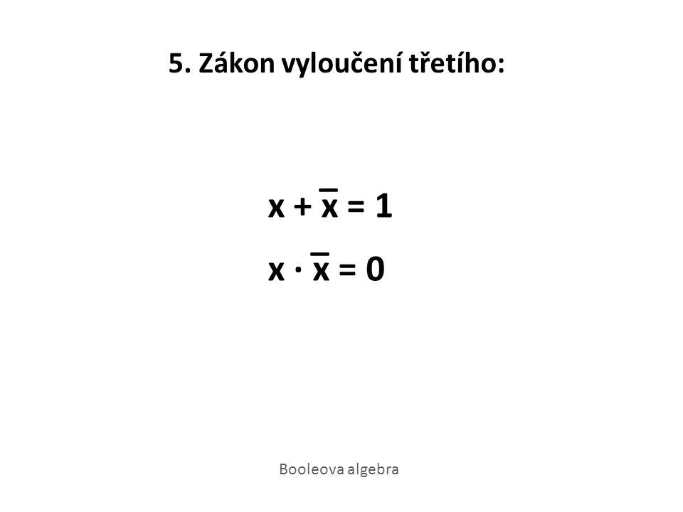 5. Zákon vyloučení třetího: _ x + x = 1 _ x · x = 0 Booleova algebra