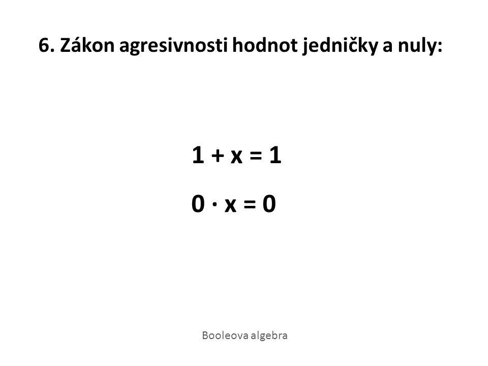 6. Zákon agresivnosti hodnot jedničky a nuly: 1 + x = 1 0 · x = 0 Booleova algebra