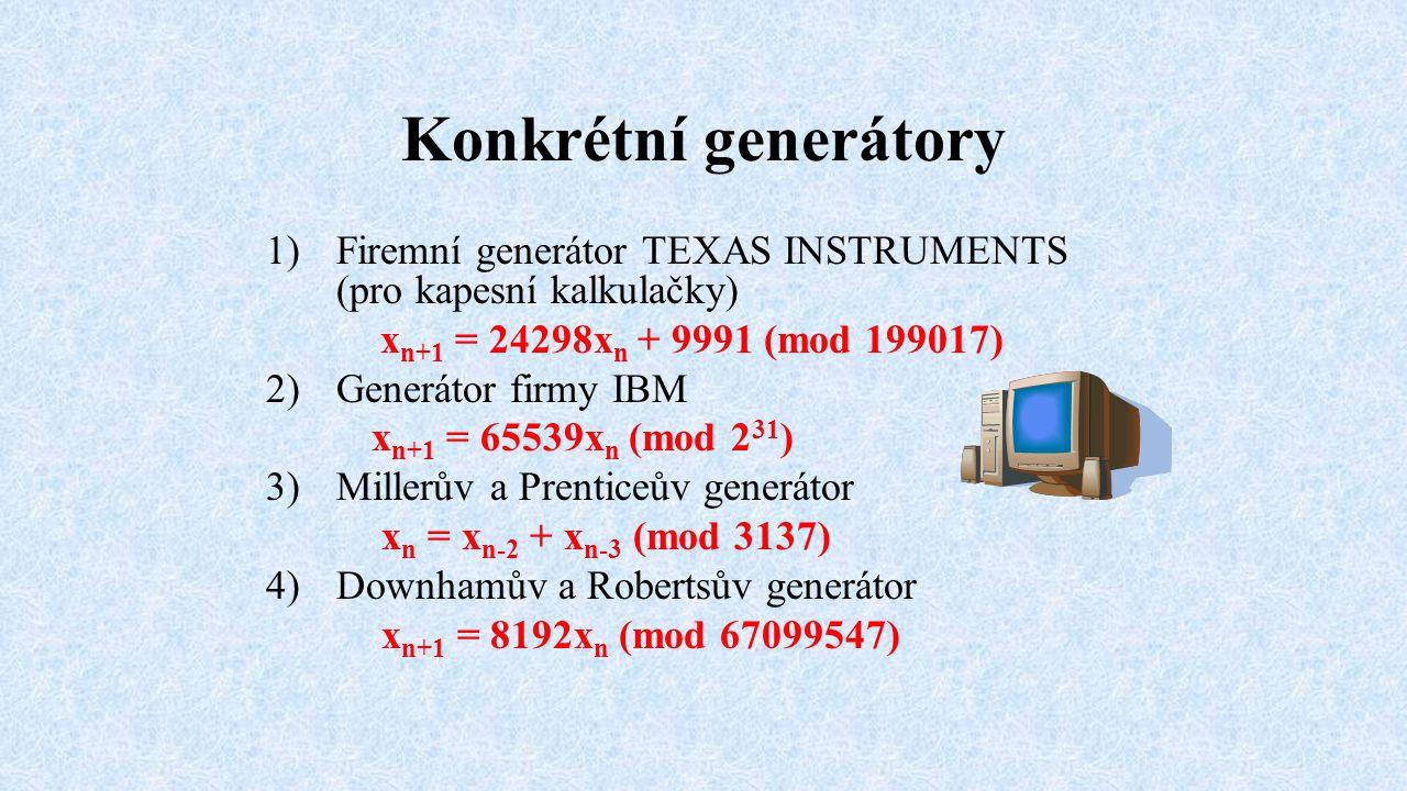 Konkrétní generátory 1)Firemní generátor TEXAS INSTRUMENTS (pro kapesní kalkulačky) x n+1 = 24298x n + 9991 (mod 199017) 2)Generátor firmy IBM x n+1 =