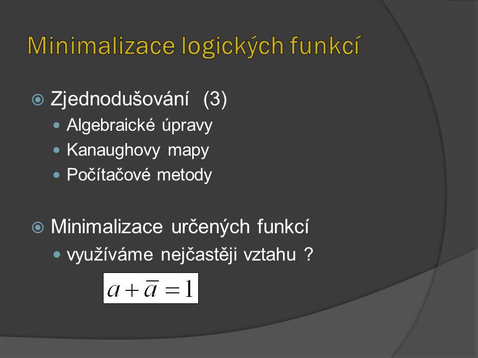  Zjednodušování (3) Algebraické úpravy Kanaughovy mapy Počítačové metody  Minimalizace určených funkcí využíváme nejčastěji vztahu ?
