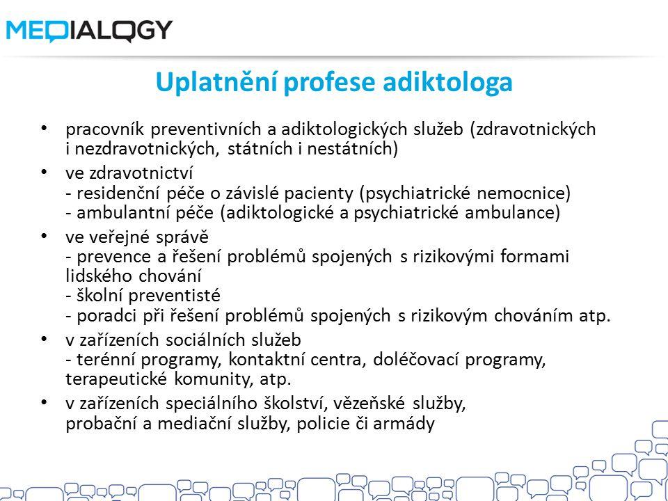 Uplatnění profese adiktologa pracovník preventivních a adiktologických služeb (zdravotnických i nezdravotnických, státních i nestátních) ve zdravotnictví - residenční péče o závislé pacienty (psychiatrické nemocnice) - ambulantní péče (adiktologické a psychiatrické ambulance) ve veřejné správě - prevence a řešení problémů spojených s rizikovými formami lidského chování - školní preventisté - poradci při řešení problémů spojených s rizikovým chováním atp.