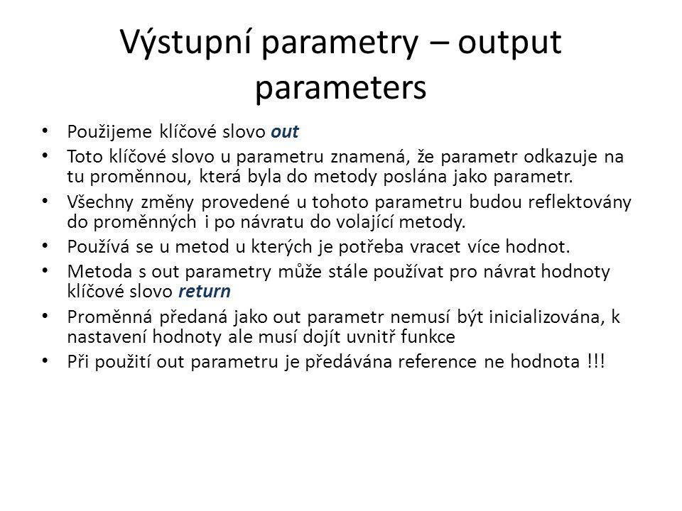 Výstupní parametry – output parameters Použijeme klíčové slovo out Toto klíčové slovo u parametru znamená, že parametr odkazuje na tu proměnnou, která byla do metody poslána jako parametr.