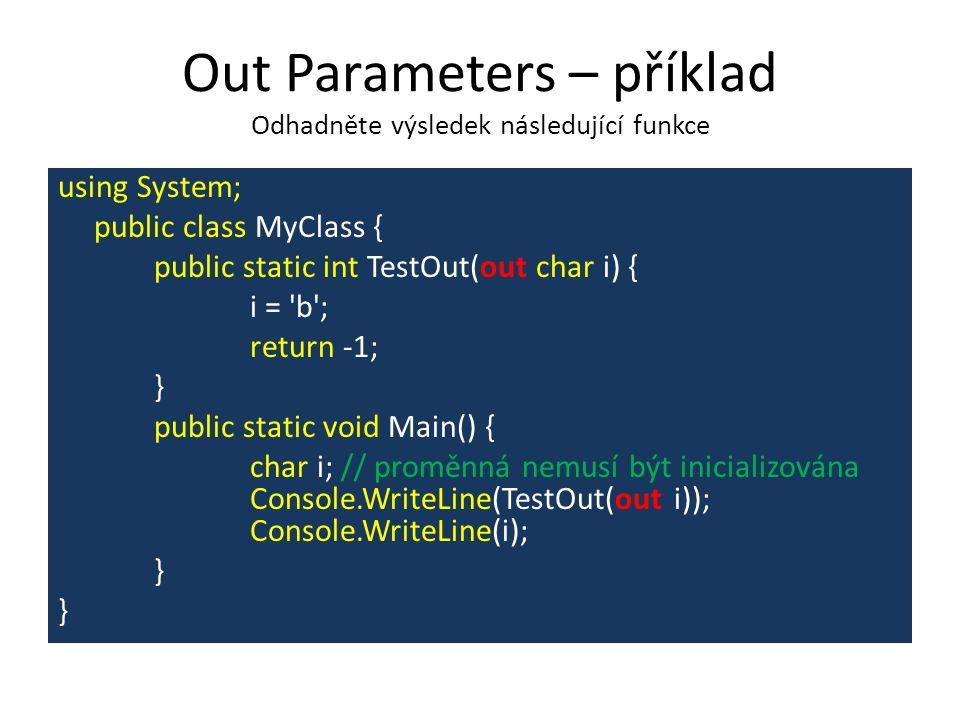 Out Parameters – příklad Odhadněte výsledek následující funkce using System; public class MyClass { public static int TestOut(out char i) { i = b ; return -1; } public static void Main() { char i; // proměnná nemusí být inicializována Console.WriteLine(TestOut(out i)); Console.WriteLine(i); }