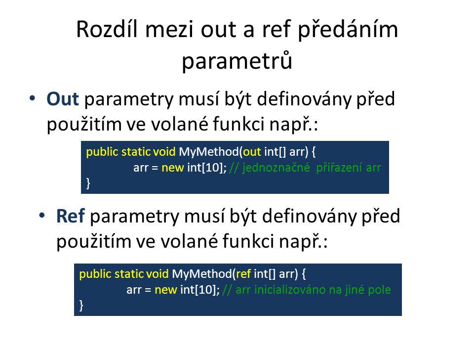 Rozdíl mezi out a ref předáním parametrů Out parametry musí být definovány před použitím ve volané funkci např.: Ref parametry musí být definovány před použitím ve volané funkci např.: public static void MyMethod(out int[] arr) { arr = new int[10]; // jednoznačné přiřazení arr } public static void MyMethod(ref int[] arr) { arr = new int[10]; // arr inicializováno na jiné pole }