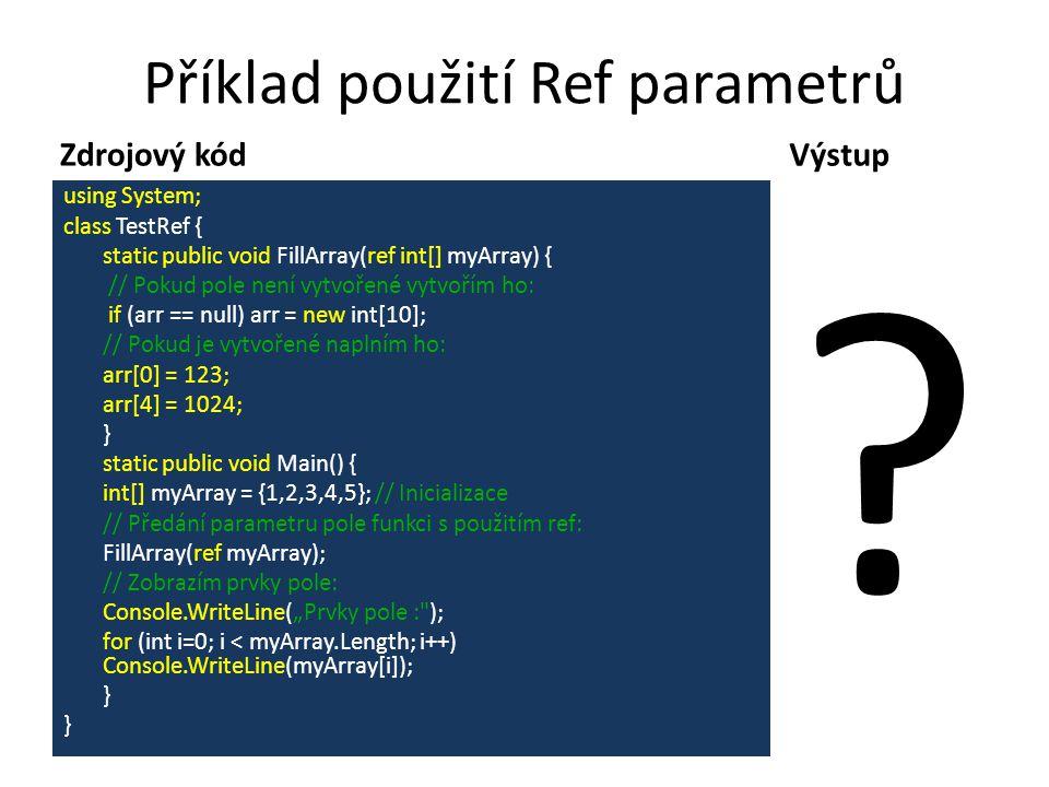 """Příklad použití Ref parametrů Zdrojový kód using System; class TestRef { static public void FillArray(ref int[] myArray) { // Pokud pole není vytvořené vytvořím ho: if (arr == null) arr = new int[10]; // Pokud je vytvořené naplním ho: arr[0] = 123; arr[4] = 1024; } static public void Main() { int[] myArray = {1,2,3,4,5}; // Inicializace // Předání parametru pole funkci s použitím ref: FillArray(ref myArray); // Zobrazím prvky pole: Console.WriteLine(""""Prvky pole : ); for (int i=0; i < myArray.Length; i++) Console.WriteLine(myArray[i]); } Výstup"""