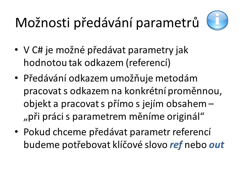 """Možnosti předávání parametrů V C# je možné předávat parametry jak hodnotou tak odkazem (referencí) Předávání odkazem umožňuje metodám pracovat s odkazem na konkrétní proměnnou, objekt a pracovat s přímo s jejím obsahem – """"při práci s parametrem měníme originál Pokud chceme předávat parametr referencí budeme potřebovat klíčové slovo ref nebo out"""