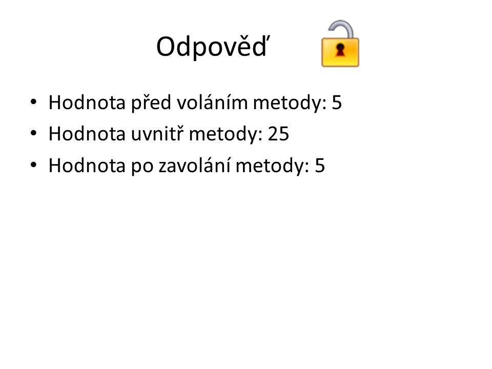 Odpověď Hodnota před voláním metody: 5 Hodnota uvnitř metody: 25 Hodnota po zavolání metody: 5