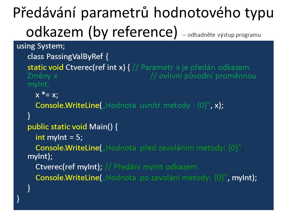 Předávání parametrů hodnotového typu odkazem (by reference) – odhadněte výstup programu using System; class PassingValByRef { static void Ctverec(ref int x) { // Parametr x je předán odkazem.