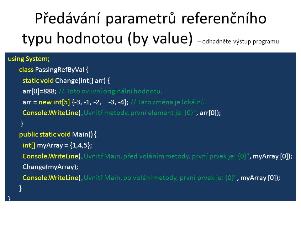 Předávání parametrů referenčního typu hodnotou (by value) – odhadněte výstup programu using System; class PassingRefByVal { static void Change(int[] arr) { arr[0]=888; // Toto ovlivní originální hodnotu.