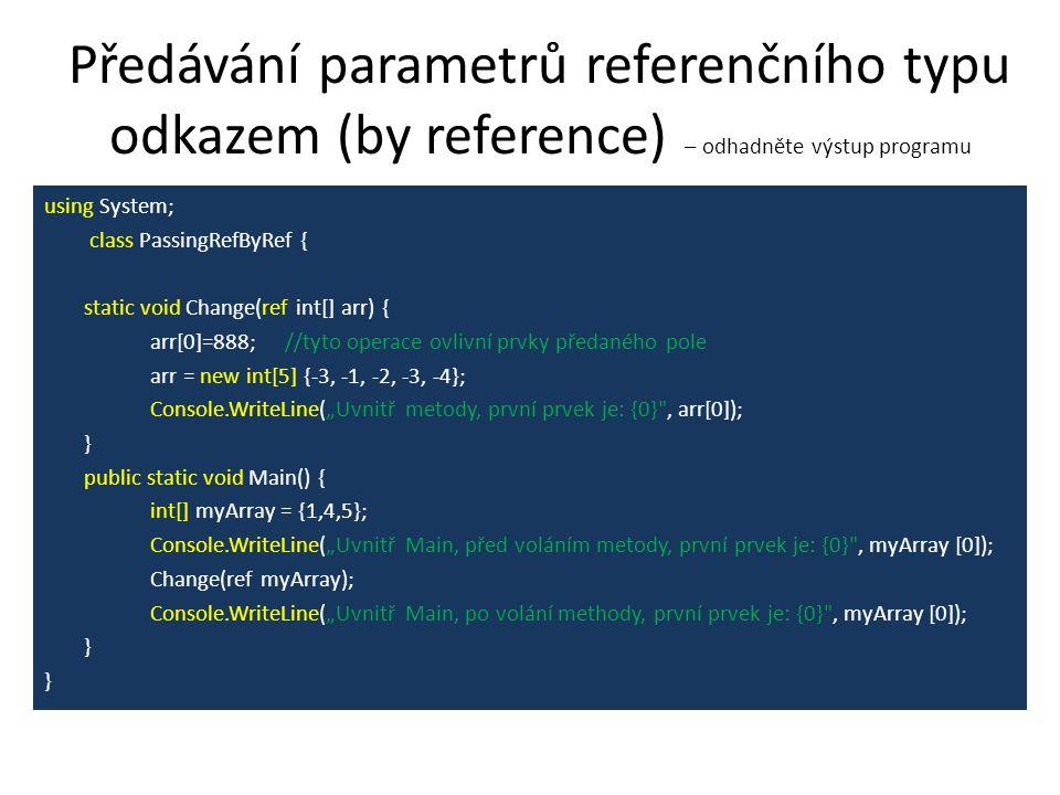 """Předávání parametrů referenčního typu odkazem (by reference) – odhadněte výstup programu using System; class PassingRefByRef { static void Change(ref int[] arr) { arr[0]=888; //tyto operace ovlivní prvky předaného pole arr = new int[5] {-3, -1, -2, -3, -4}; Console.WriteLine(""""Uvnitř metody, první prvek je: {0} , arr[0]); } public static void Main() { int[] myArray = {1,4,5}; Console.WriteLine(""""Uvnitř Main, před voláním metody, první prvek je: {0} , myArray [0]); Change(ref myArray); Console.WriteLine(""""Uvnitř Main, po volání methody, první prvek je: {0} , myArray [0]); }"""