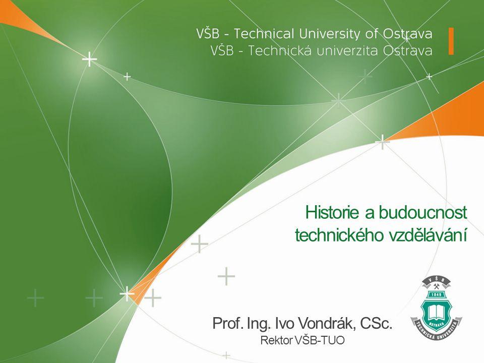 Historie a budoucnost technického vzdělávání Prof. Ing. Ivo Vondrák, CSc. Rektor VŠB-TUO