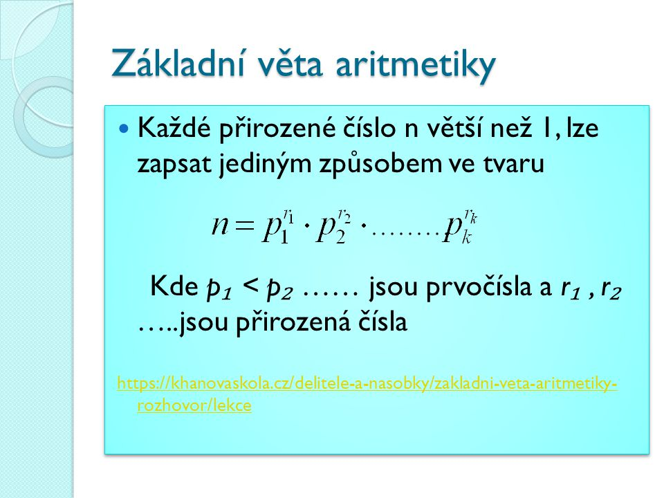 Základní věta aritmetiky Každé přirozené číslo n větší než 1, lze zapsat jediným způsobem ve tvaru Kde p ₁ < p ₂ …… jsou prvočísla a r ₁, r ₂ …..jsou přirozená čísla https://khanovaskola.cz/delitele-a-nasobky/zakladni-veta-aritmetiky- rozhovor/lekce Každé přirozené číslo n větší než 1, lze zapsat jediným způsobem ve tvaru Kde p ₁ < p ₂ …… jsou prvočísla a r ₁, r ₂ …..jsou přirozená čísla https://khanovaskola.cz/delitele-a-nasobky/zakladni-veta-aritmetiky- rozhovor/lekce