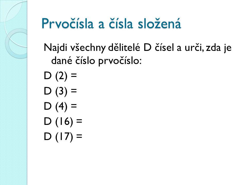 Prvočísla a čísla složená Najdi všechny dělitelé D čísel a urči, zda je dané číslo prvočíslo: D (2) = D (3) = D (4) = D (16) = D (17) =