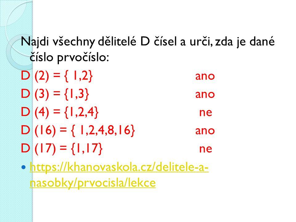 Najdi všechny dělitelé D čísel a urči, zda je dané číslo prvočíslo: D (2) = { 1,2}ano D (3) = {1,3}ano D (4) = {1,2,4} ne D (16) = { 1,2,4,8,16}ano D (17) = {1,17} ne https://khanovaskola.cz/delitele-a- nasobky/prvocisla/lekce https://khanovaskola.cz/delitele-a- nasobky/prvocisla/lekce
