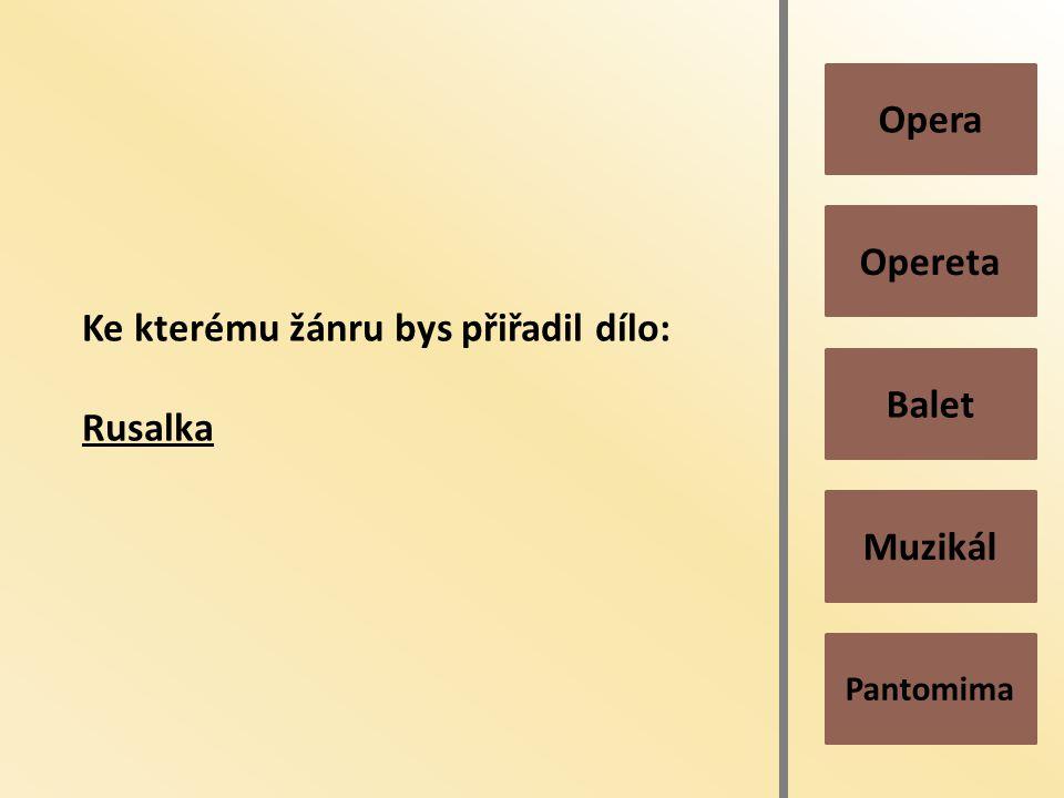 Pantomima Muzikál Balet Opereta Opera Ke kterému žánru bys přiřadil dílo: Rusalka