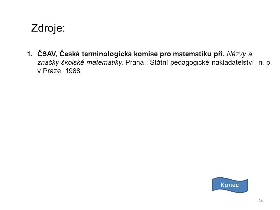 16 Zdroje: Konec 1.ČSAV, Česká terminologická komise pro matematiku při. Názvy a značky školské matematiky. Praha : Státní pedagogické nakladatelství,