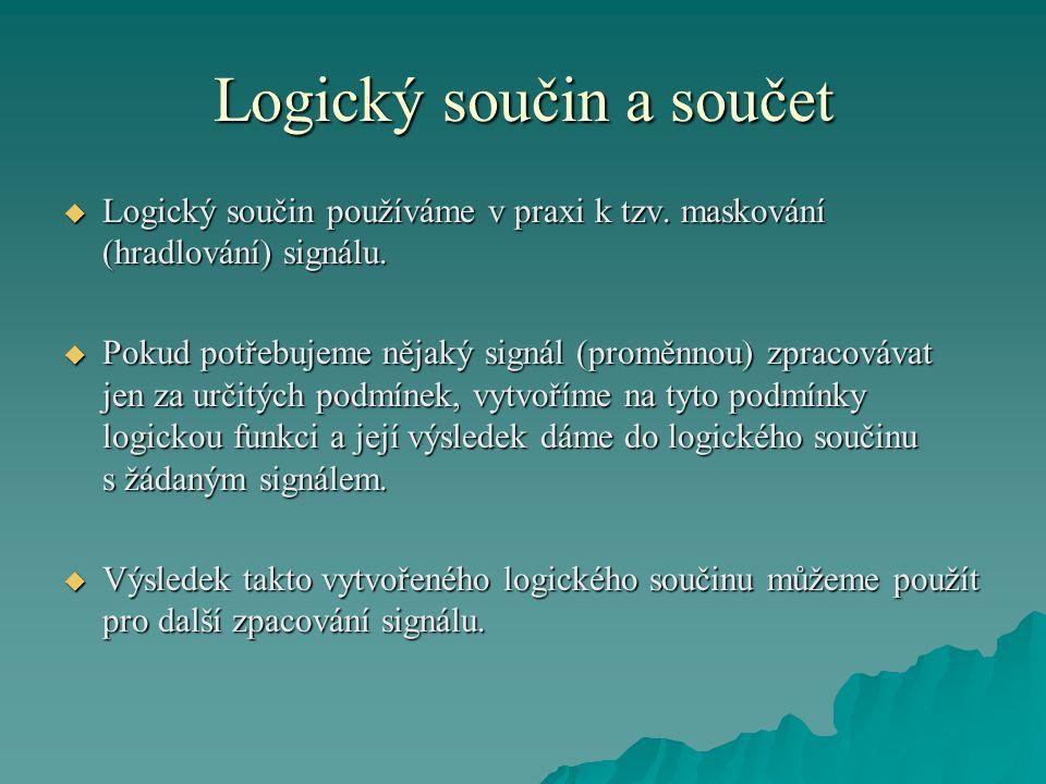 Logický součin a součet  Logický součin používáme v praxi k tzv. maskování (hradlování) signálu.  Pokud potřebujeme nějaký signál (proměnnou) zpraco