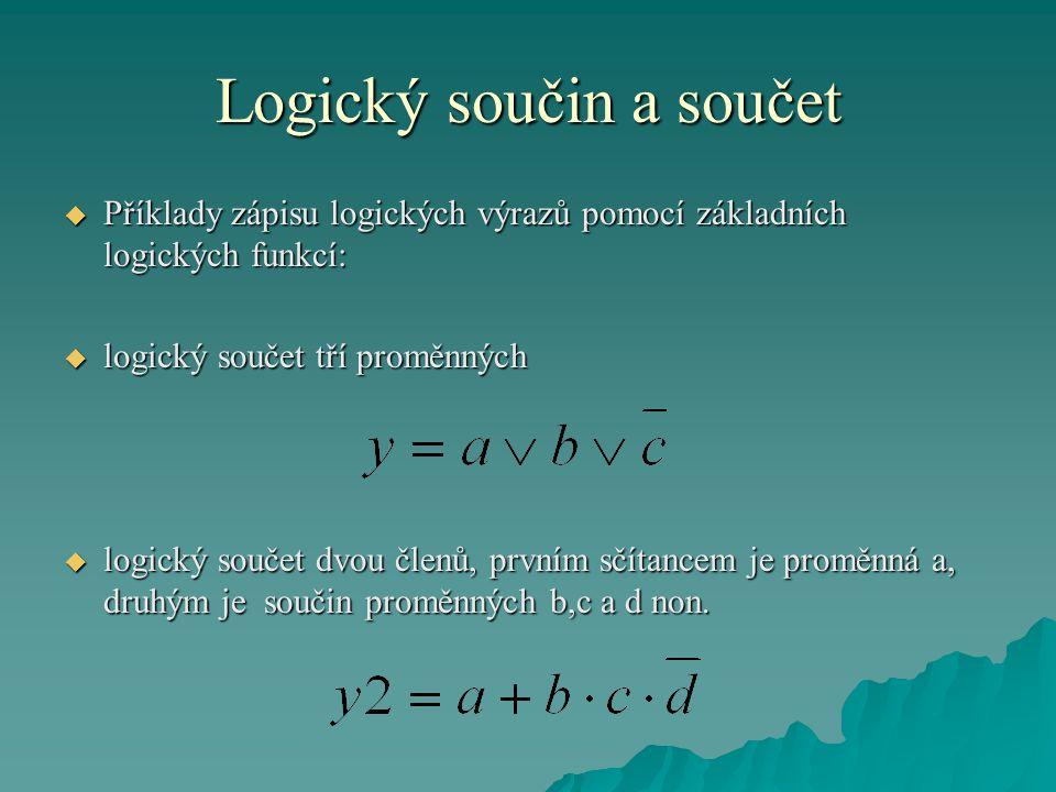 Logický součin a součet  Příklady zápisu logických výrazů pomocí základních logických funkcí:  logický součet tří proměnných  logický součet dvou členů, prvním sčítancem je proměnná a, druhým je součin proměnných b,c a d non.