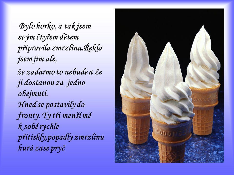 Bylo horko, a tak jsem svým čtyřem dětem připravila zmrzlinu.Řekla jsem jim ale, že zadarmo to nebude a že ji dostanou za jedno obejmutí.