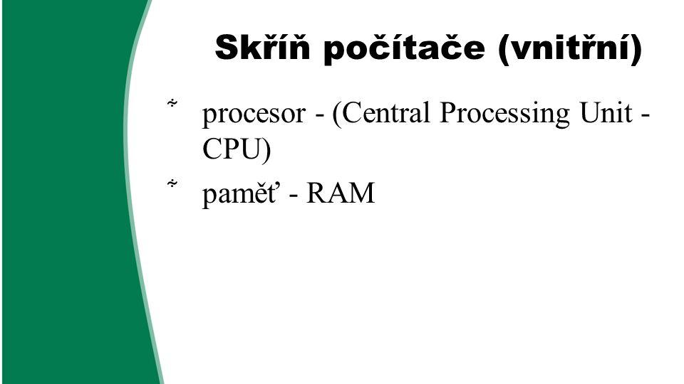Skříň počítače (vnitřní)  procesor - (Central Processing Unit - CPU)  paměť - RAM