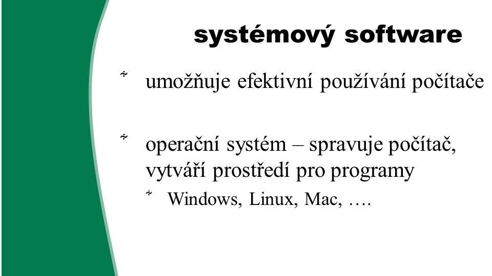 systémový software  umožňuje efektivní používání počítače  operační systém – spravuje počítač, vytváří prostředí pro programy  Windows, Linux, Mac,