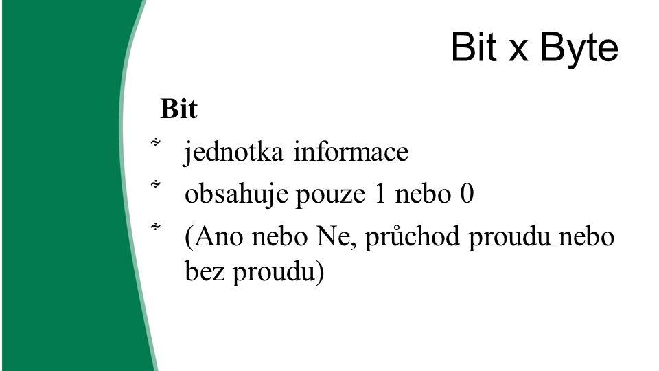 Bit x Byte Bit  jednotka informace  obsahuje pouze 1 nebo 0  (Ano nebo Ne, průchod proudu nebo bez proudu)