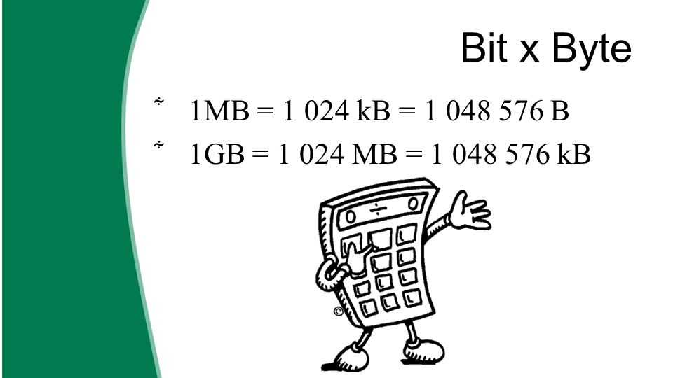 Bit x Byte  1MB = 1 024 kB = 1 048 576 B  1GB = 1 024 MB = 1 048 576 kB