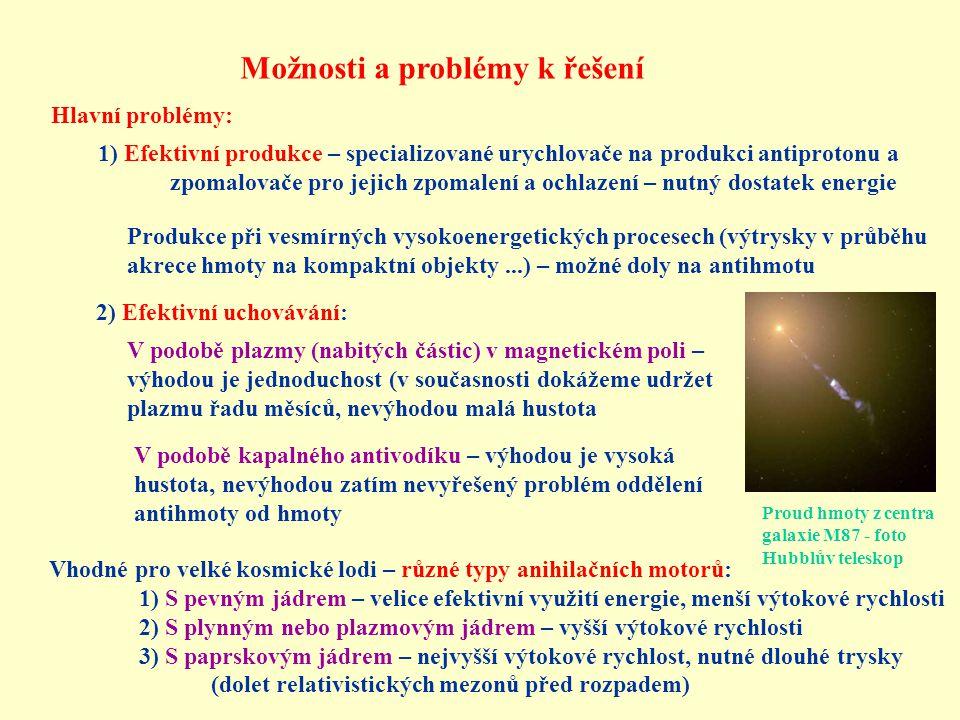 Možnosti a problémy k řešení Hlavní problémy: 1) Efektivní produkce – specializované urychlovače na produkci antiprotonu a zpomalovače pro jejich zpomalení a ochlazení – nutný dostatek energie Produkce při vesmírných vysokoenergetických procesech (výtrysky v průběhu akrece hmoty na kompaktní objekty...) – možné doly na antihmotu 2) Efektivní uchovávání: V podobě plazmy (nabitých částic) v magnetickém poli – výhodou je jednoduchost (v současnosti dokážeme udržet plazmu řadu měsíců, nevýhodou malá hustota V podobě kapalného antivodíku – výhodou je vysoká hustota, nevýhodou zatím nevyřešený problém oddělení antihmoty od hmoty Vhodné pro velké kosmické lodi – různé typy anihilačních motorů: 1) S pevným jádrem – velice efektivní využití energie, menší výtokové rychlosti 2) S plynným nebo plazmovým jádrem – vyšší výtokové rychlosti 3) S paprskovým jádrem – nejvyšší výtokové rychlost, nutné dlouhé trysky (dolet relativistických mezonů před rozpadem) Proud hmoty z centra galaxie M87 - foto Hubblův teleskop