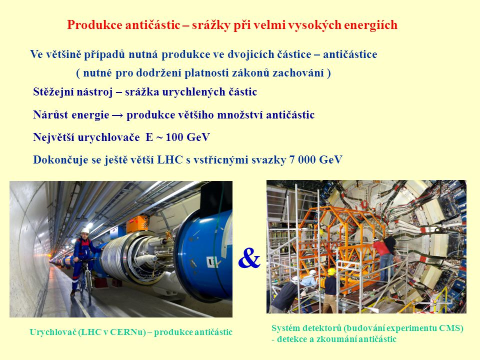 & Urychlovač (LHC v CERNu) – produkce antičástic Systém detektorů (budování experimentu CMS) - detekce a zkoumání antičástic Ve většině případů nutná produkce ve dvojicích částice – antičástice ( nutné pro dodržení platnosti zákonů zachování ) Produkce antičástic – srážky při velmi vysokých energiích Stěžejní nástroj – srážka urychlených částic Nárůst energie → produkce většího množství antičástic Největší urychlovače E ~ 100 GeV Dokončuje se ještě větší LHC s vstřícnými svazky 7 000 GeV