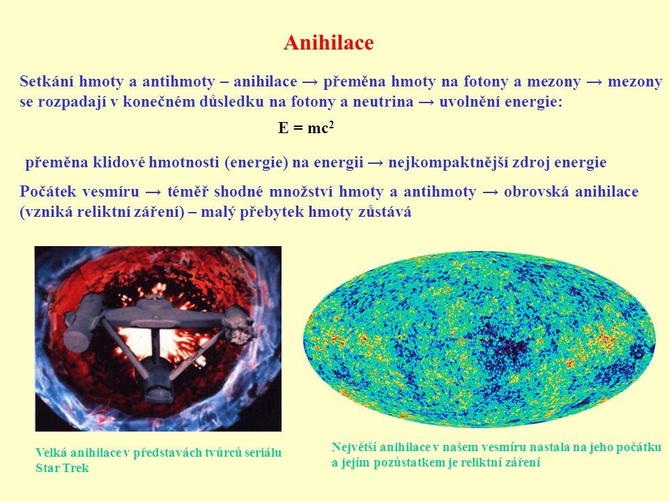 Anihilace Setkání hmoty a antihmoty – anihilace → přeměna hmoty na fotony a mezony → mezony se rozpadají v konečném důsledku na fotony a neutrina → uvolnění energie: E = mc 2 přeměna klidové hmotnosti (energie) na energii → nejkompaktnější zdroj energie Počátek vesmíru → téměř shodné množství hmoty a antihmoty → obrovská anihilace (vzniká reliktní záření) – malý přebytek hmoty zůstává Největší anihilace v našem vesmíru nastala na jeho počátku a jejím pozůstatkem je reliktní záření Velká anihilace v představách tvůrců seriálu Star Trek