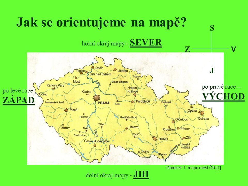 Jak se orientujeme na mapě? horní okraj mapy - SEVER dolní okraj mapy - JIH po pravé ruce – VÝCHOD po levé ruce ZÁPAD S J V Z Obrázek 1: mapa měst ČR