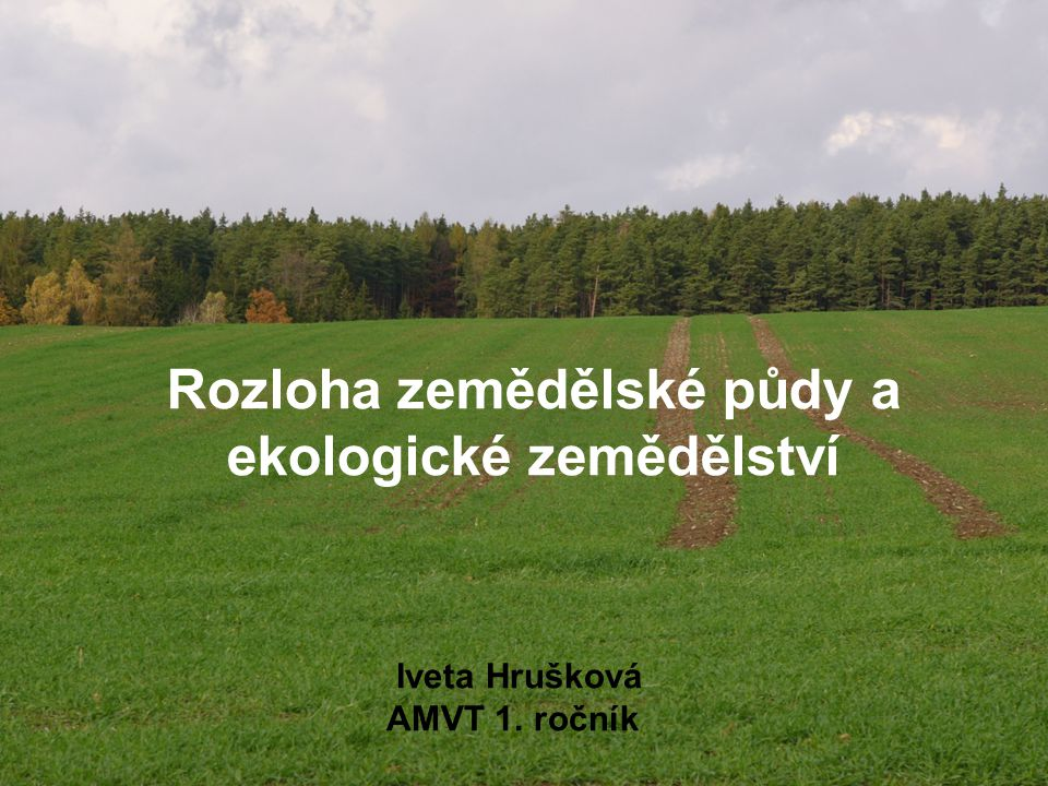 Rozloha zemědělské půdy a ekologické zemědělství Iveta Hrušková AMVT 1. ročník