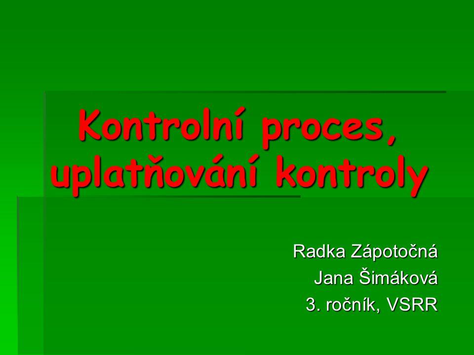 Kontrolní proces, uplatňování kontroly Radka Zápotočná Jana Šimáková 3. ročník, VSRR