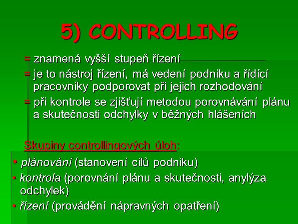 5) CONTROLLING = znamená vyšší stupeň řízení = je to nástroj řízení, má vedení podniku a řídící pracovníky podporovat při jejich rozhodování = při kontrole se zjišťují metodou porovnávání plánu a skutečnosti odchylky v běžných hlášeních Skupiny controllingových úloh: plánování (stanovení cílů podniku) plánování (stanovení cílů podniku) kontrola (porovnání plánu a skutečnosti, anylýza odchylek) kontrola (porovnání plánu a skutečnosti, anylýza odchylek) řízení (provádění nápravných opatření) řízení (provádění nápravných opatření)
