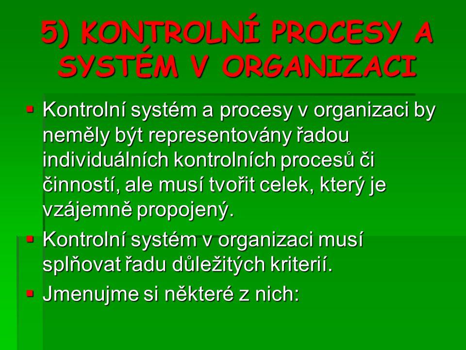 5) KONTROLNÍ PROCESY A SYSTÉM V ORGANIZACI  Kontrolní systém a procesy v organizaci by neměly být representovány řadou individuálních kontrolních procesů či činností, ale musí tvořit celek, který je vzájemně propojený.