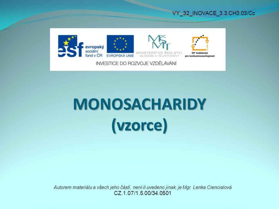 MONOSACHARIDY (vzorce) Autorem materiálu a všech jeho částí, není-li uvedeno jinak, je Mgr. Lenka Ciencialová CZ.1.07/1.5.00/34.0501 VY_32_INOVACE_3.3