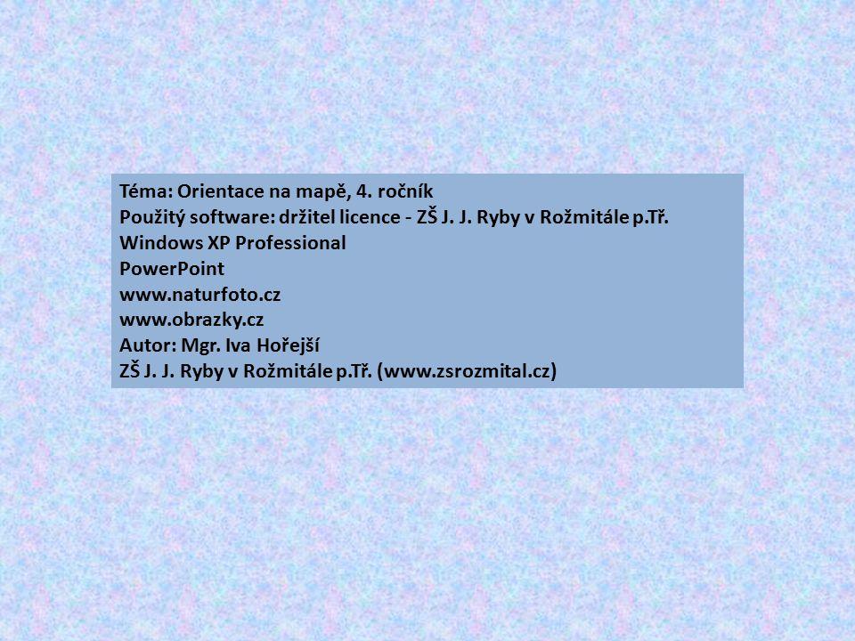 Téma: Orientace na mapě, 4. ročník Použitý software: držitel licence - ZŠ J. J. Ryby v Rožmitále p.Tř. Windows XP Professional PowerPoint www.naturfot